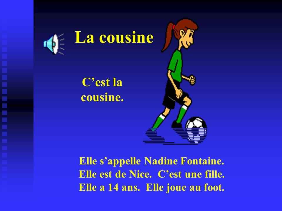 La cousine Cest la cousine. Elle sappelle Nadine Fontaine. Elle est de Nice. Cest une fille. Elle a 14 ans. Elle joue au foot.