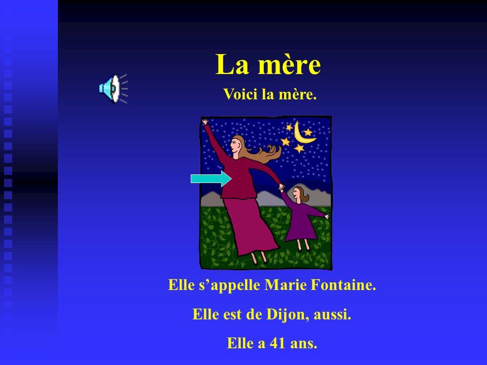 La mère Voici la mère. Elle sappelle Marie Fontaine. Elle est de Dijon, aussi. Elle a 41 ans.