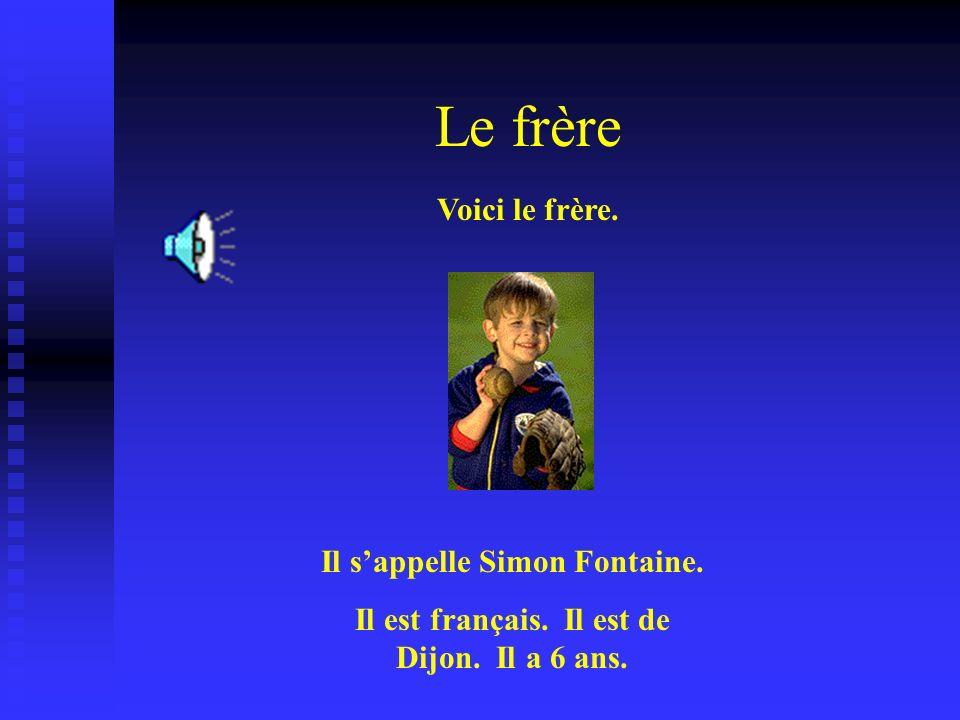 Le frère Voici le frère. Il sappelle Simon Fontaine. Il est français. Il est de Dijon. Il a 6 ans.
