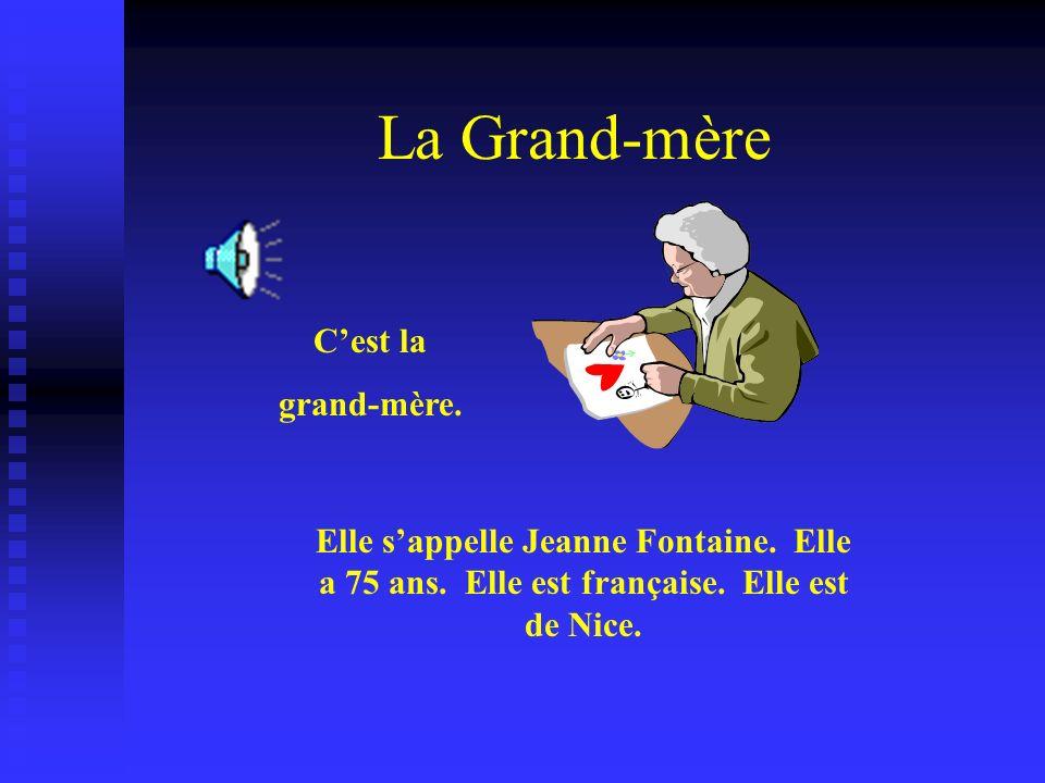 La Grand-mère Cest la grand-mère. Elle sappelle Jeanne Fontaine. Elle a 75 ans. Elle est française. Elle est de Nice.