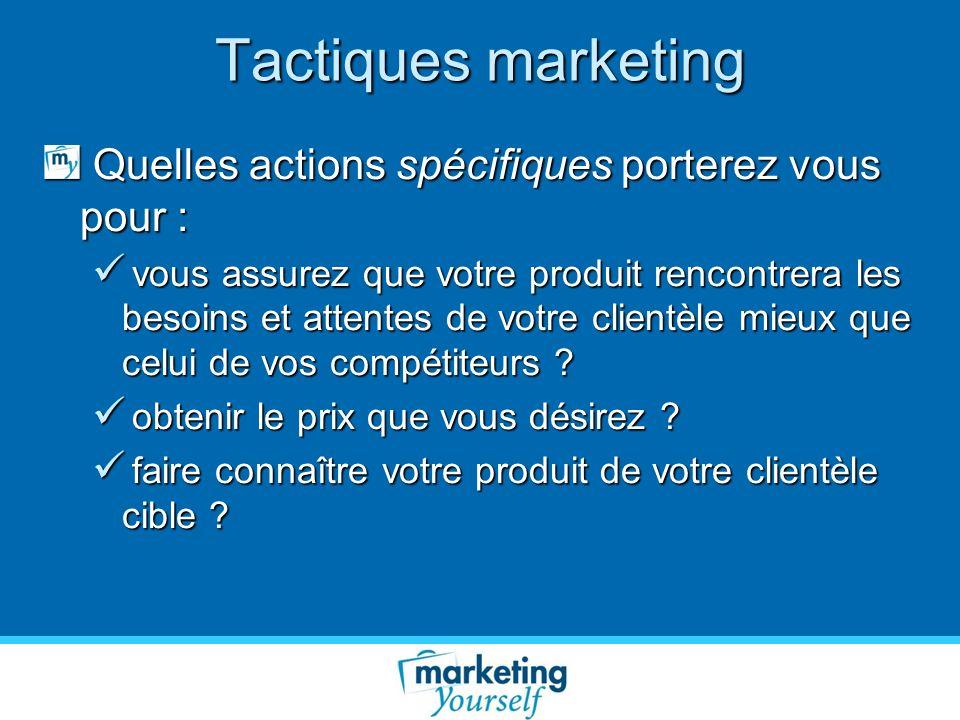 Tactiques marketing Quelles actions spécifiques porterez vous pour : Quelles actions spécifiques porterez vous pour : vous assurez que votre produit r