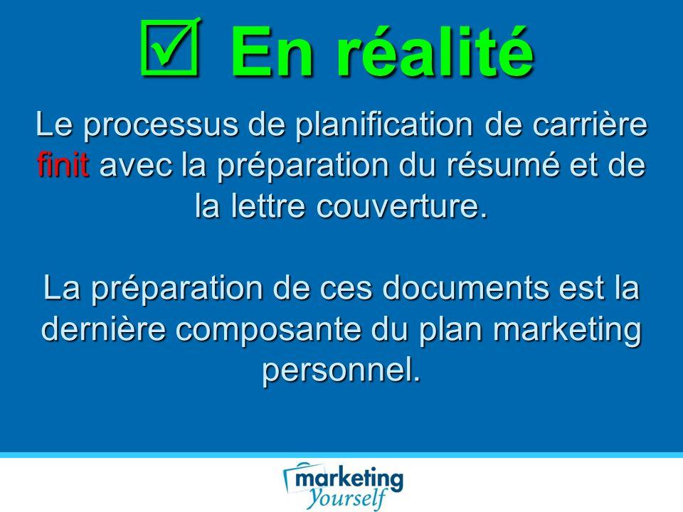 En réalité En réalité Le processus de planification de carrière finit avec la préparation du résumé et de la lettre couverture. La préparation de ces