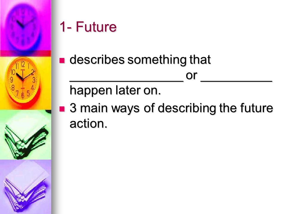 1- Future describes something that ________________ or __________ happen later on.