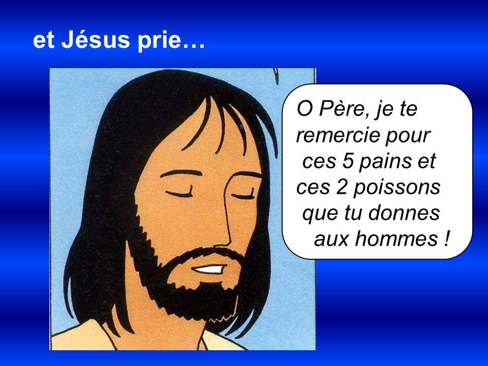 O Père, je te remercie pour ces 5 pains et ces 2 poissons que tu donnes aux hommes ! et Jésus prie…