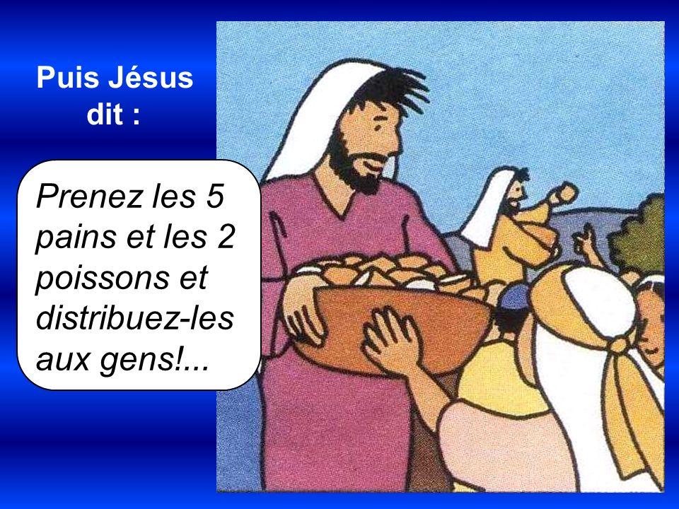 Prenez les 5 pains et les 2 poissons et distribuez-les aux gens!... Puis Jésus dit :
