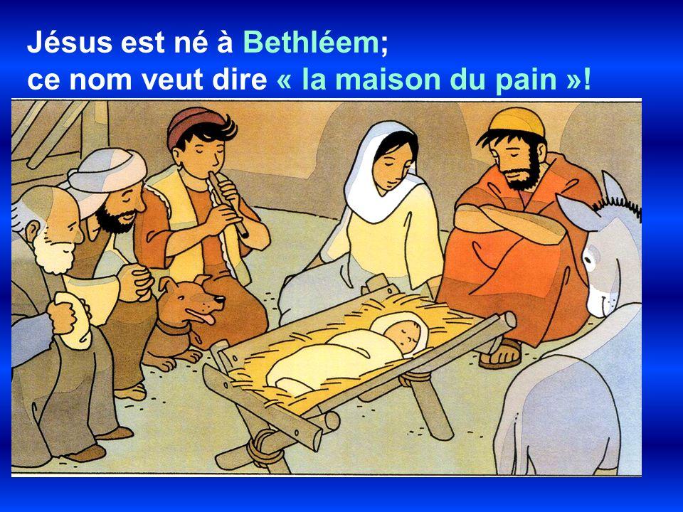 Jésus est né à Bethléem; ce nom veut dire « la maison du pain »!