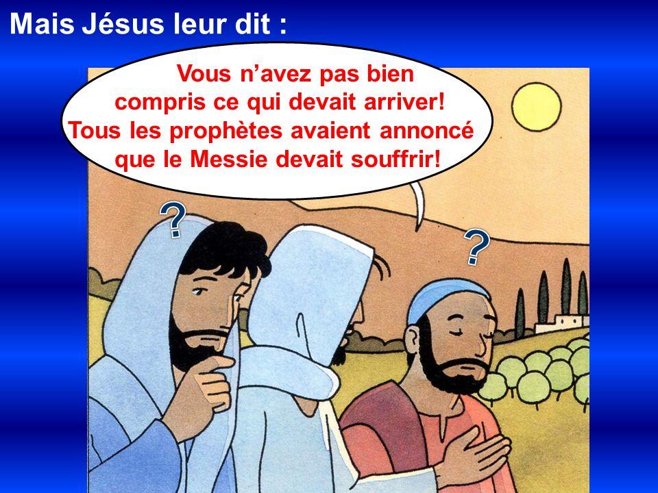 Mais Jésus leur dit : Vous navez pas bien compris ce qui devait arriver! Tous les prophètes avaient annoncé que le Messie devait souffrir!