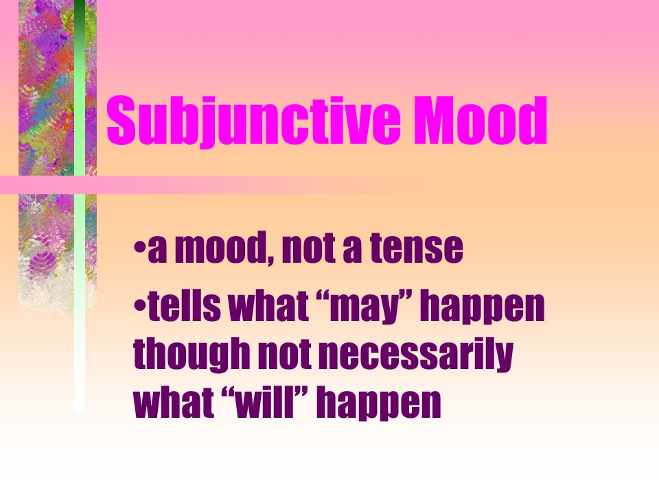 Subjunctive Mood a mood, not a tense tells what may happen though not necessarily what will happen