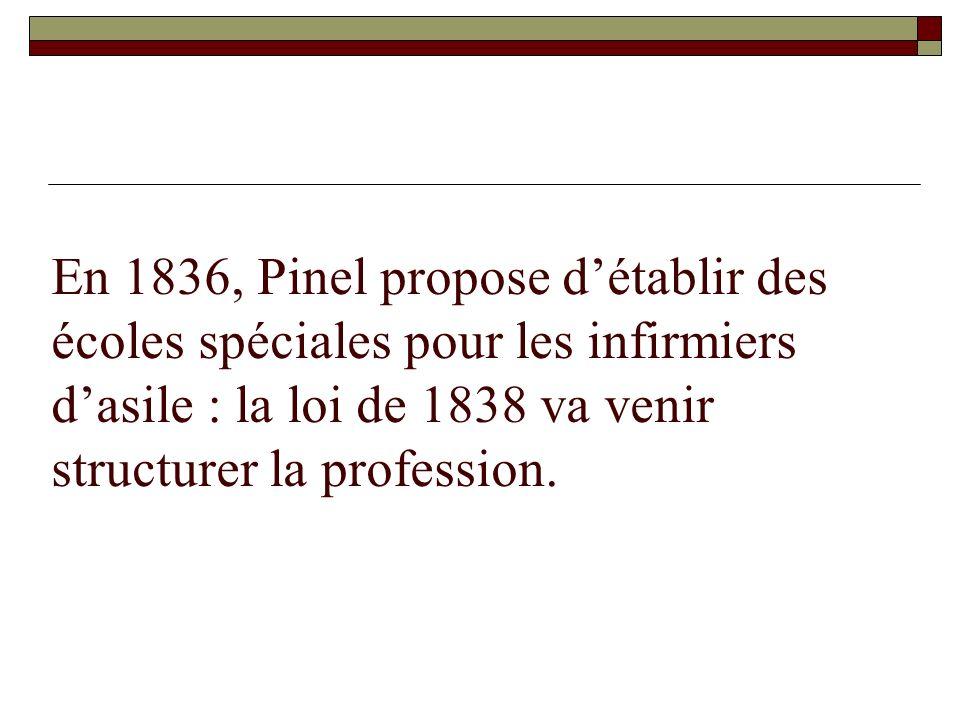 En 1836, Pinel propose détablir des écoles spéciales pour les infirmiers dasile : la loi de 1838 va venir structurer la profession.