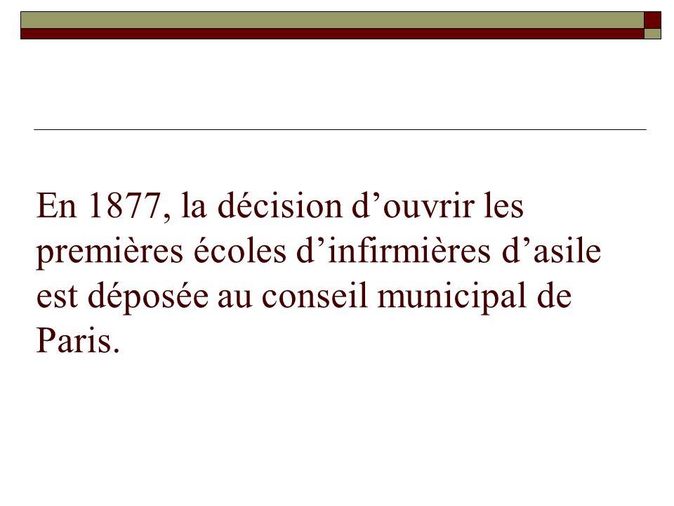 En 1877, la décision douvrir les premières écoles dinfirmières dasile est déposée au conseil municipal de Paris.