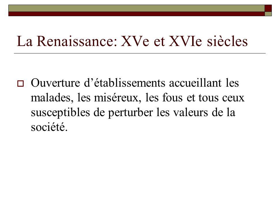La Renaissance: XVe et XVIe siècles Ouverture détablissements accueillant les malades, les miséreux, les fous et tous ceux susceptibles de perturber l