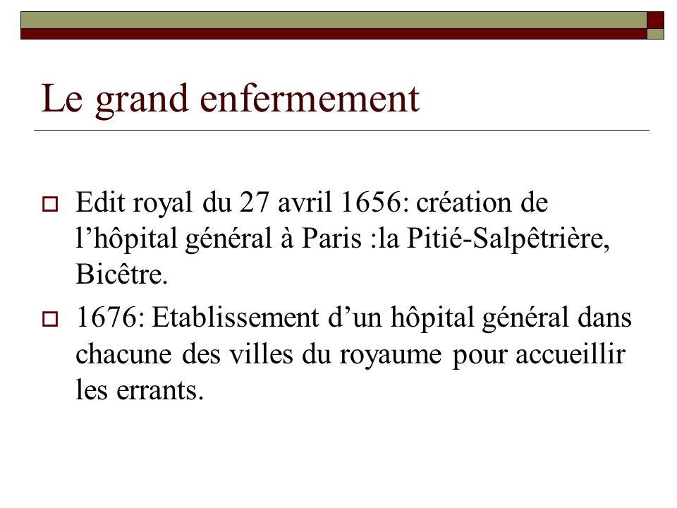 Le grand enfermement Edit royal du 27 avril 1656: création de lhôpital général à Paris :la Pitié-Salpêtrière, Bicêtre. 1676: Etablissement dun hôpital