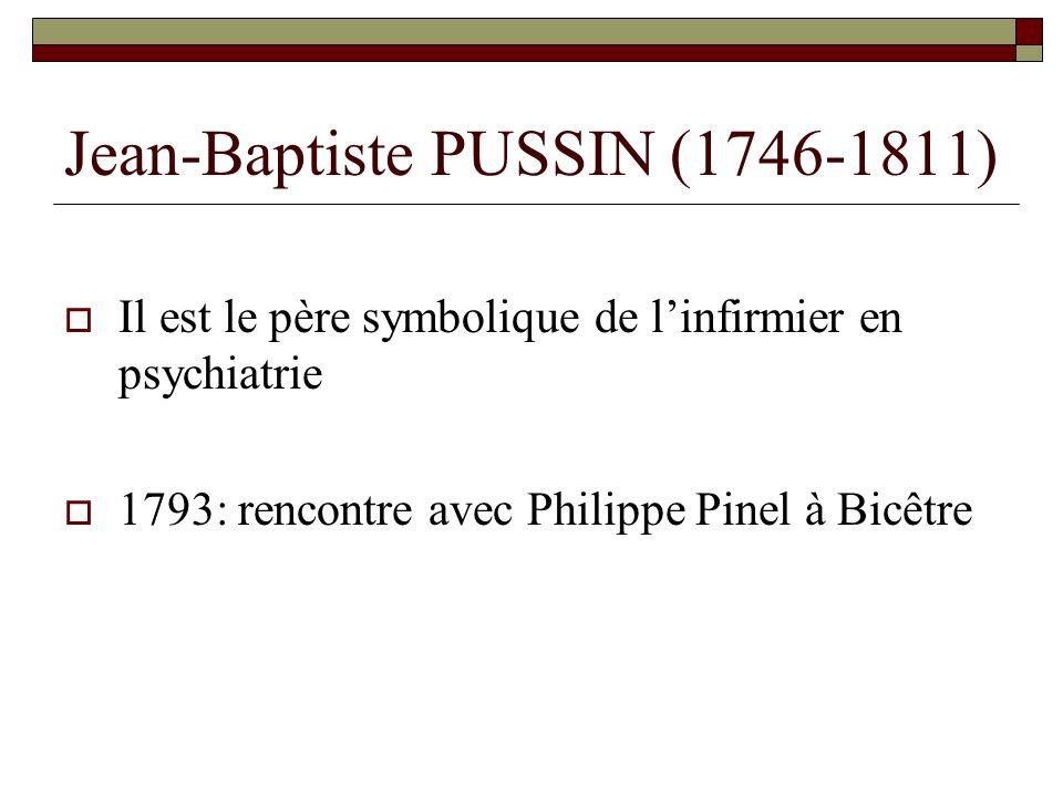 Jean-Baptiste PUSSIN (1746-1811) Il est le père symbolique de linfirmier en psychiatrie 1793: rencontre avec Philippe Pinel à Bicêtre