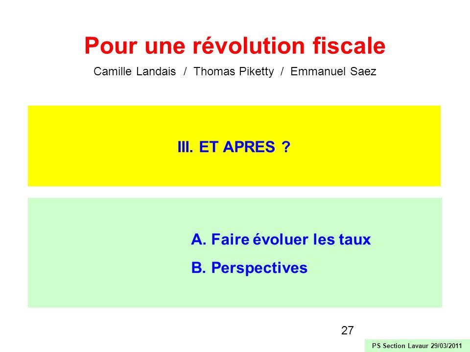 27 III. ET APRES ? A. Faire évoluer les taux B. Perspectives Pour une révolution fiscale Camille Landais / Thomas Piketty / Emmanuel Saez PS Section L