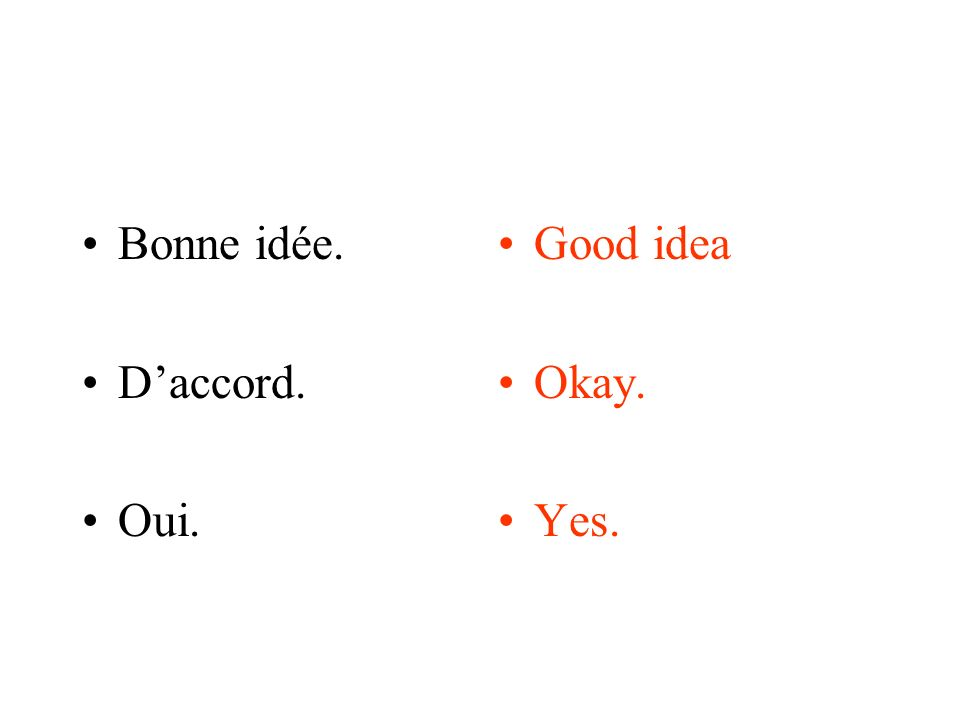 Bonne idée. Daccord. Oui. Good idea Okay. Yes.