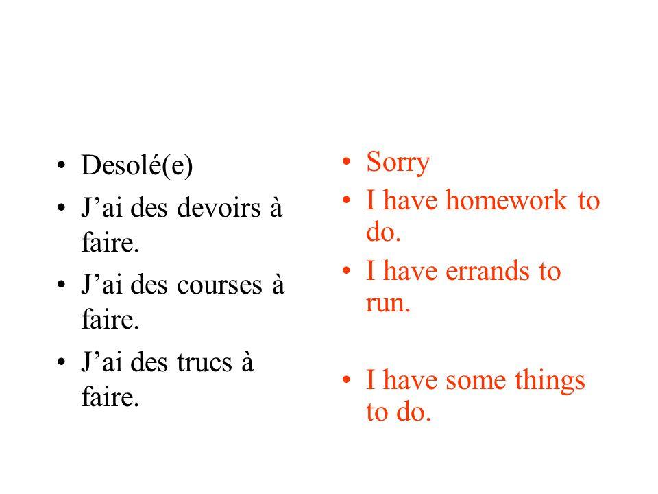Desolé(e) Jai des devoirs à faire. Jai des courses à faire. Jai des trucs à faire. Sorry I have homework to do. I have errands to run. I have some thi