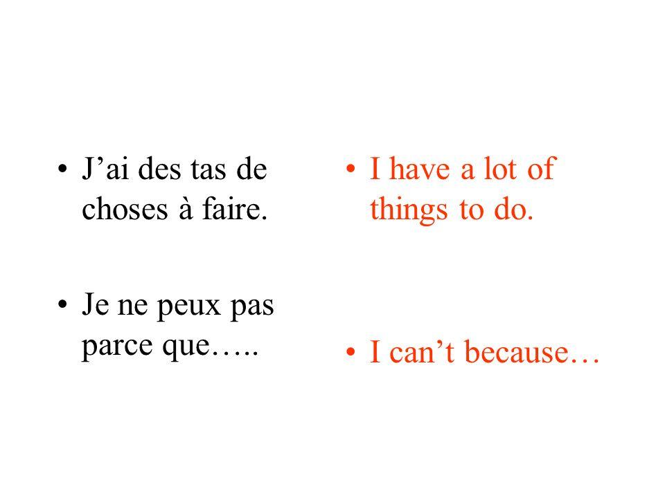 Jai des tas de choses à faire. Je ne peux pas parce que….. I have a lot of things to do. I cant because…