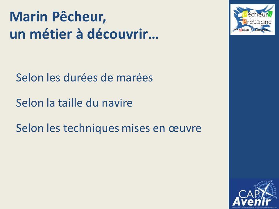 Marin Pêcheur, un métier à découvrir… Selon les durées de marées Selon la taille du navire Selon les techniques mises en œuvre
