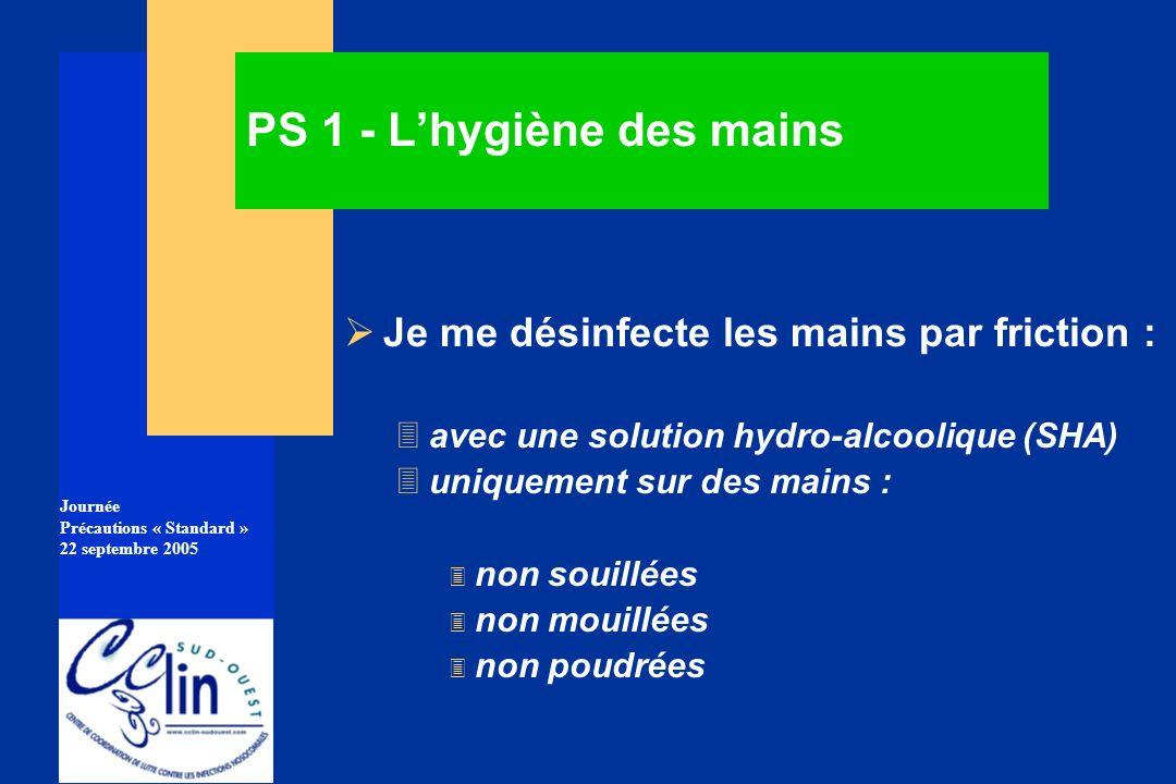 Journée Précautions « Standard » 22 septembre 2005 PS 1 - Lhygiène des mains Je me désinfecte les mains par friction : 3avec une solution hydro-alcool