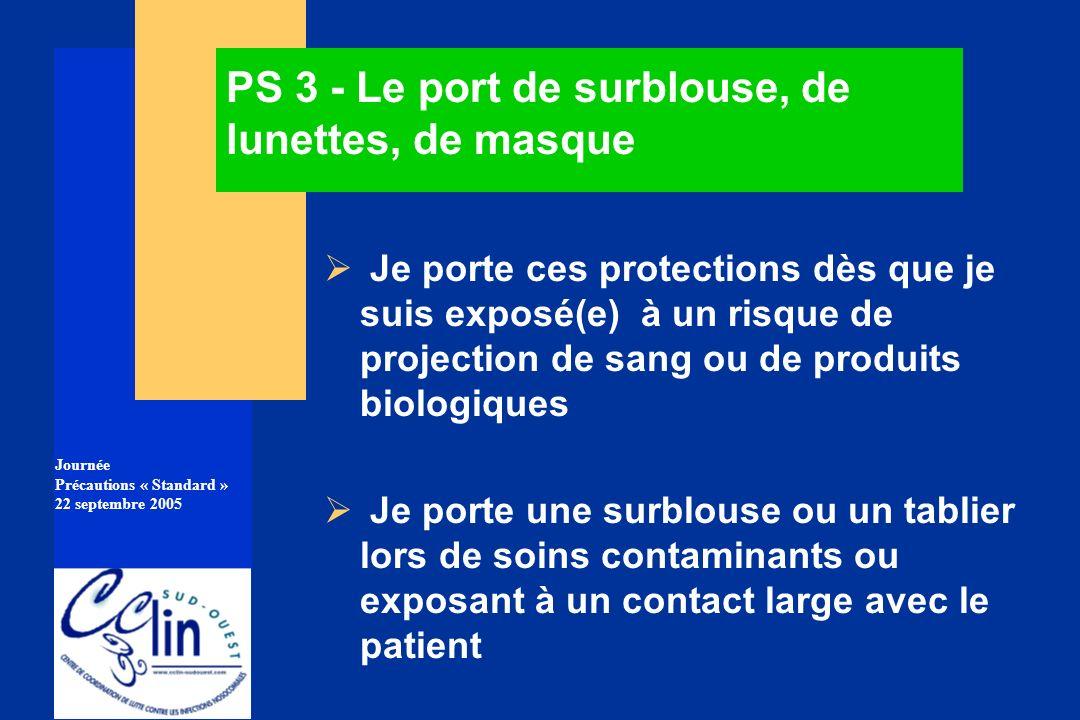 Journée Précautions « Standard » 22 septembre 2005 PS 3 - Le port de surblouse, de lunettes, de masque Je porte ces protections dès que je suis exposé