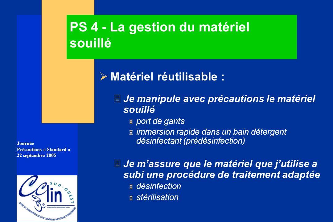 Journée Précautions « Standard » 22 septembre 2005 PS 4 - La gestion du matériel souillé Matériel réutilisable : 3Je manipule avec précautions le maté