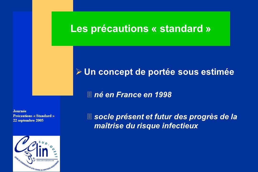 Journée Précautions « Standard » 22 septembre 2005 Les précautions « standard » Un concept de portée sous estimée 3né en France en 1998 3socle présent