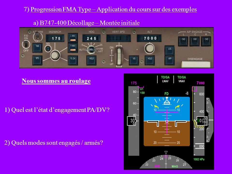 7) Progression FMA Type – Application du cours sur des exemples a) B747-400 Décollage – Montée initiale Nous sommes au roulage 1) Quel est létat dengagement PA/DV.