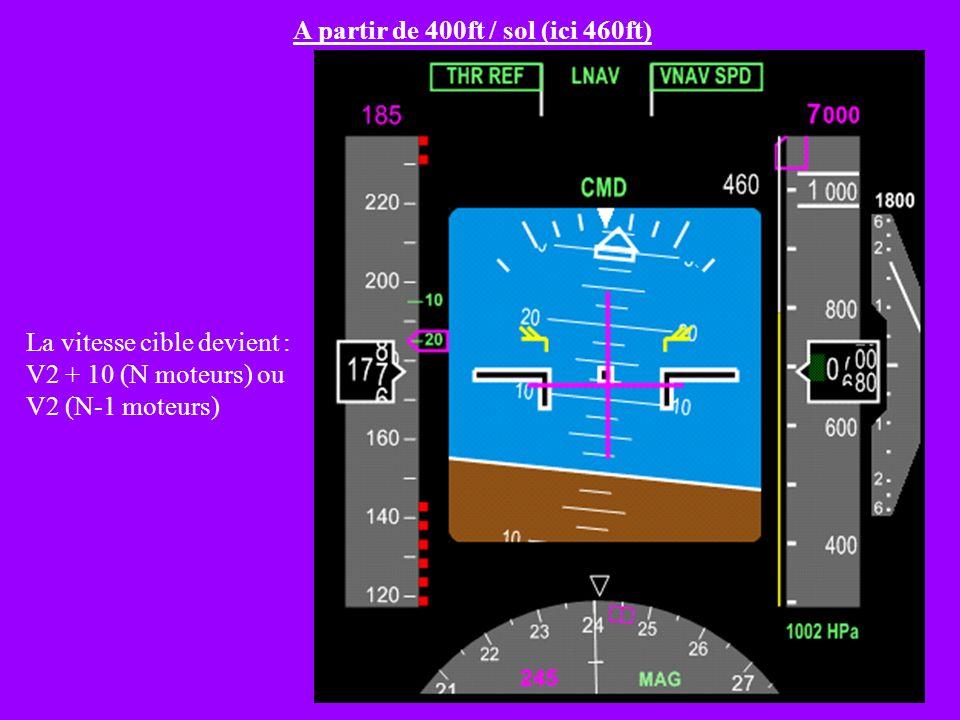 A partir de 400ft / sol (ici 460ft) La vitesse cible devient : V2 + 10 (N moteurs) ou V2 (N-1 moteurs)
