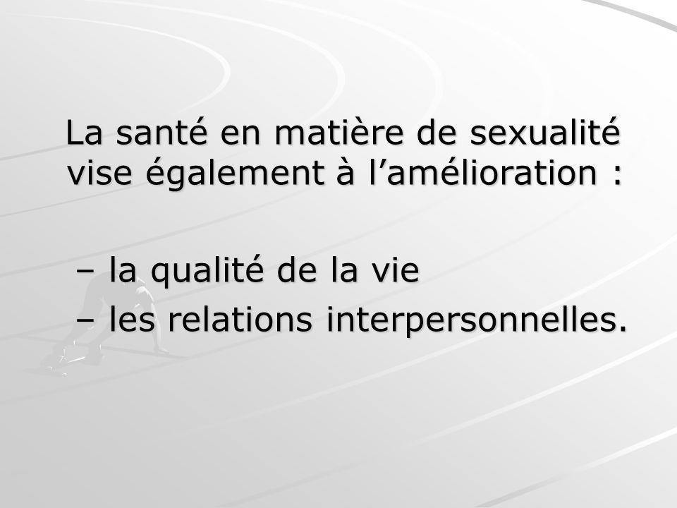 La santé en matière de sexualité vise également à lamélioration : La santé en matière de sexualité vise également à lamélioration : – la qualité de la