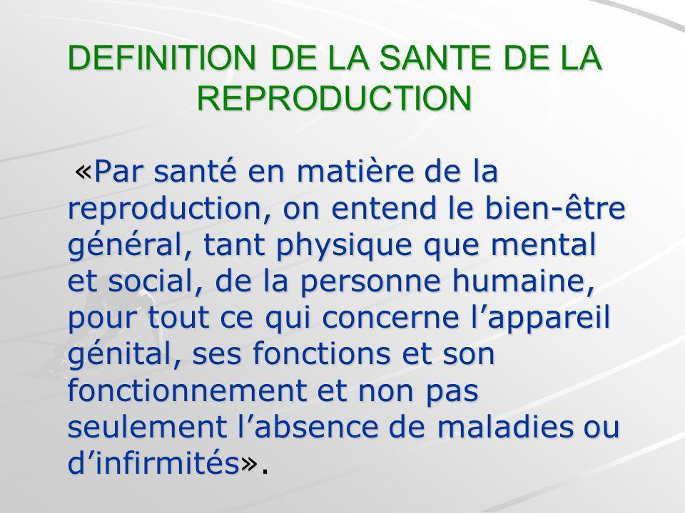 DEFINITION DE LA SANTE DE LA REPRODUCTION «Par santé en matière de la reproduction, on entend le bien-être général, tant physique que mental et social