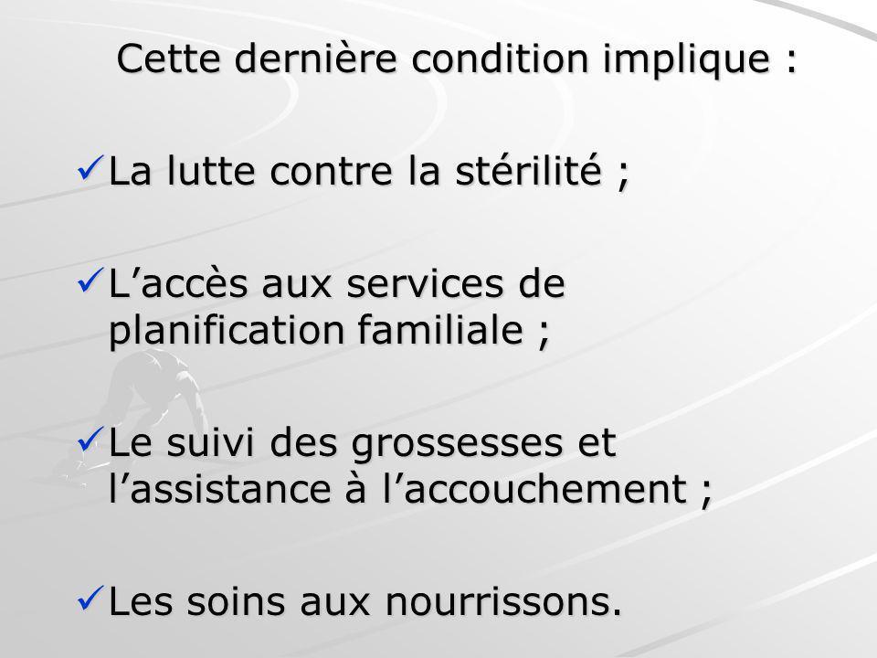 Cette dernière condition implique : Cette dernière condition implique : La lutte contre la stérilité ; La lutte contre la stérilité ; Laccès aux servi