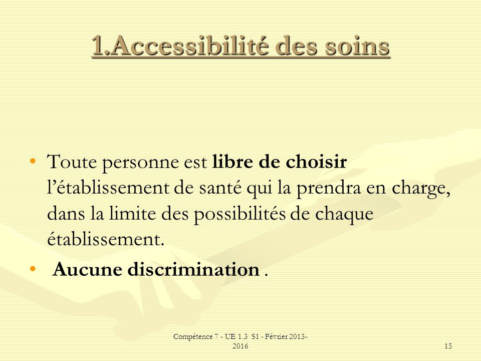 Compétence 7 - UE 1.3 S1 - Février 2013- 201615 1.Accessibilité des soins Toute personne est libre de choisir létablissement de santé qui la prendra e