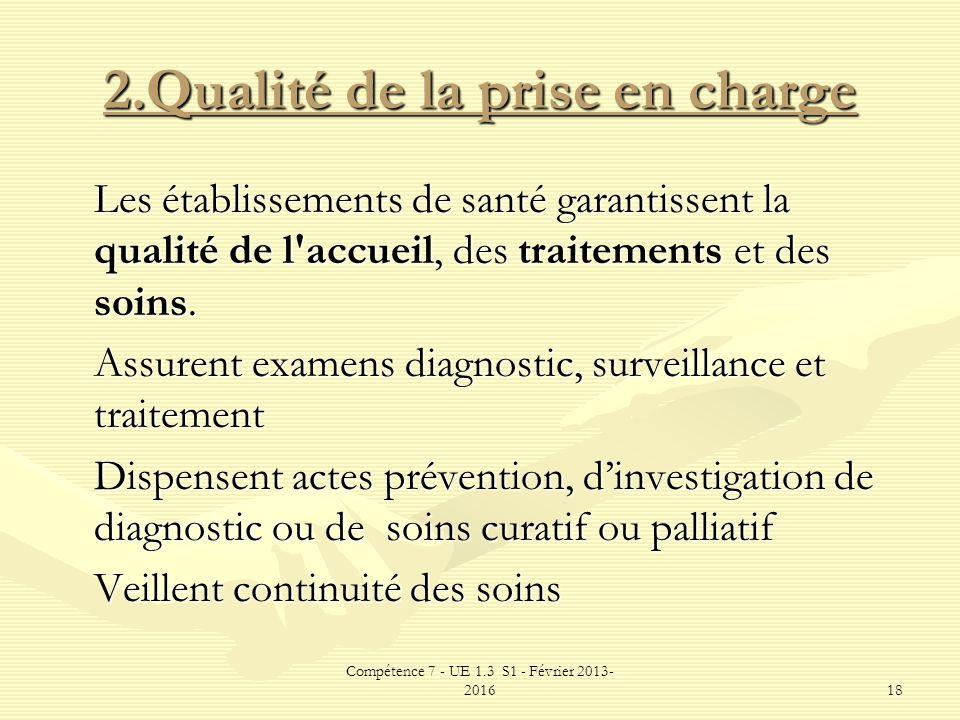 Compétence 7 - UE 1.3 S1 - Février 2013- 201618 2.Qualité de la prise en charge Les établissements de santé garantissent la qualité de l'accueil, des