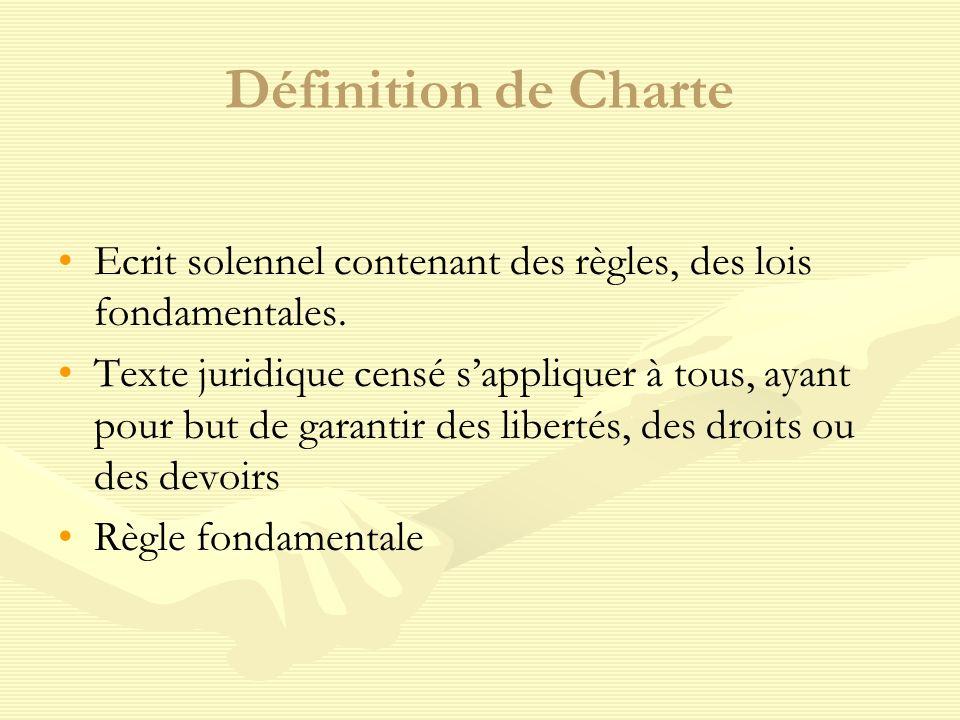 Définition de Charte Ecrit solennel contenant des règles, des lois fondamentales. Texte juridique censé sappliquer à tous, ayant pour but de garantir