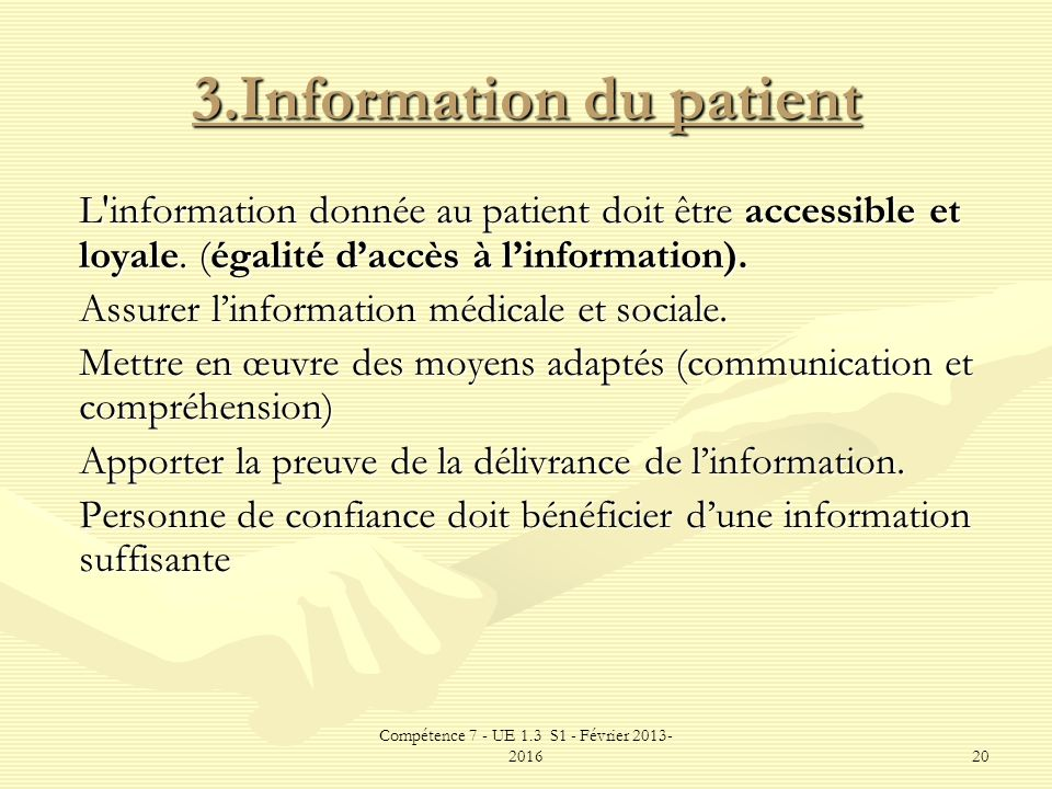 Compétence 7 - UE 1.3 S1 - Février 2013- 201620 3.Information du patient L'information donnée au patient doit être accessible et loyale. (égalité dacc