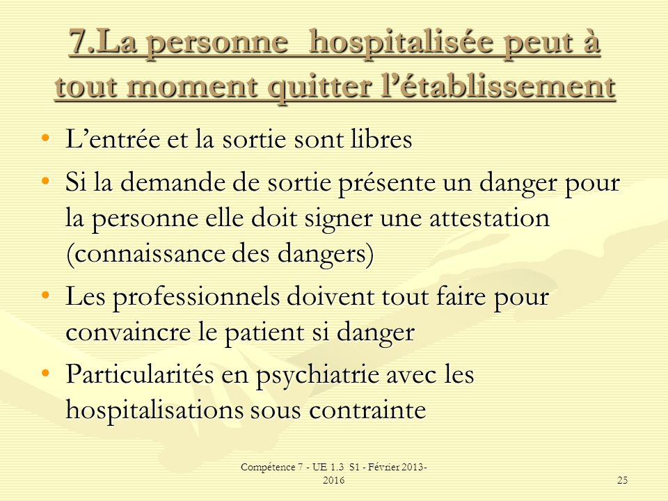 Compétence 7 - UE 1.3 S1 - Février 2013- 201625 7.La personne hospitalisée peut à tout moment quitter létablissement Lentrée et la sortie sont libresL