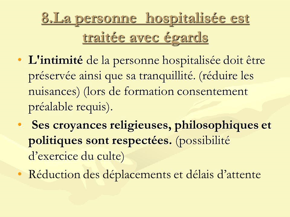 8.La personne hospitalisée est traitée avec égards L'intimité de la personne hospitalisée doit être préservée ainsi que sa tranquillité. (réduire les