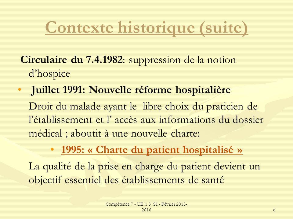 Compétence 7 - UE 1.3 S1 - Février 2013- 20166 Contexte historique (suite) Circulaire du 7.4.1982: suppression de la notion dhospice Juillet 1991: Nou