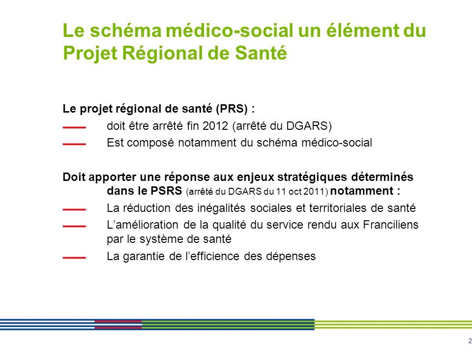 2 Le schéma médico-social un élément du Projet Régional de Santé Le projet régional de santé (PRS) : doit être arrêté fin 2012 (arrêté du DGARS) Est c