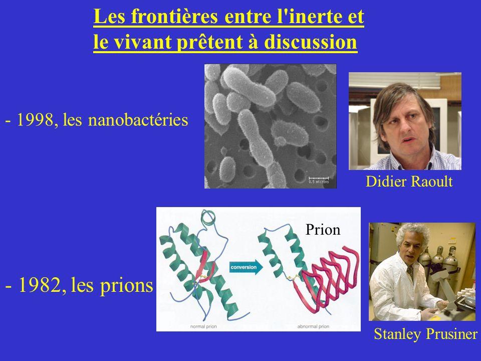 Les frontières entre l'inerte et le vivant prêtent à discussion - 1998, les nanobactéries Didier Raoult - 1982, les prions Stanley Prusiner Prion