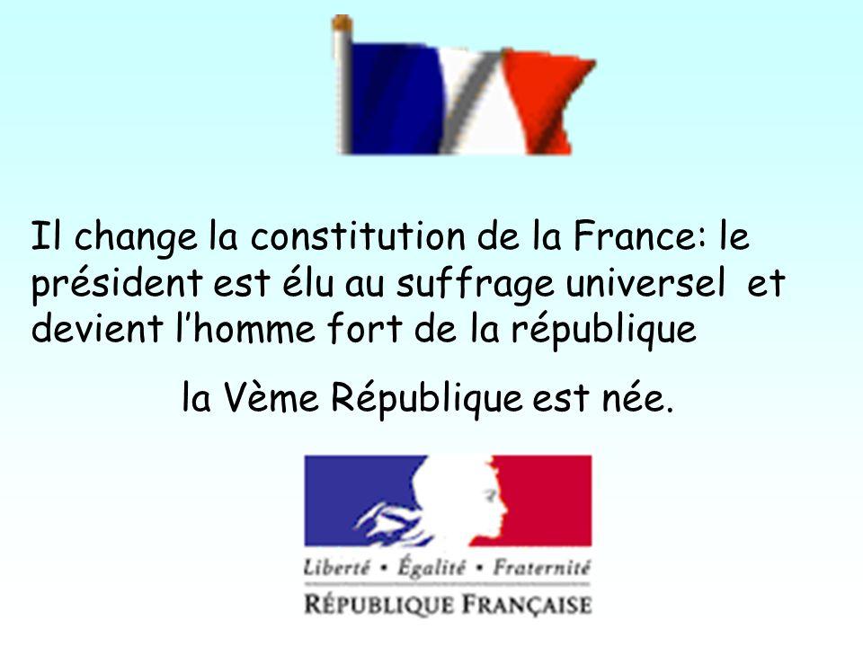 Il change la constitution de la France: le président est élu au suffrage universel et devient lhomme fort de la république la Vème République est née.