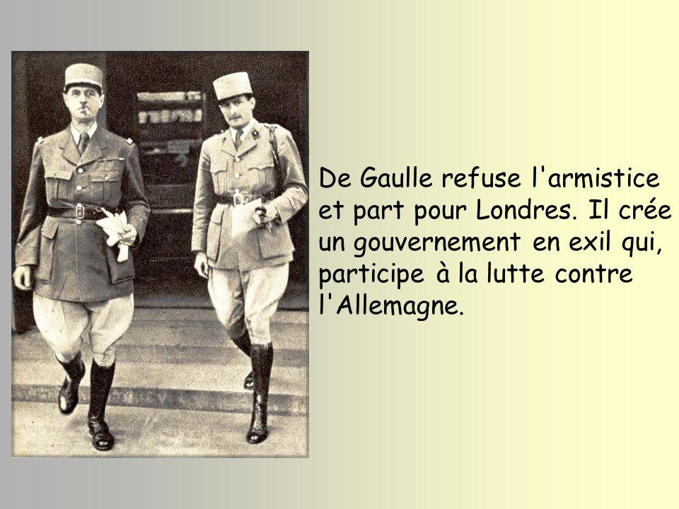 De Gaulle refuse l'armistice et part pour Londres. Il crée un gouvernement en exil qui, participe à la lutte contre l'Allemagne.
