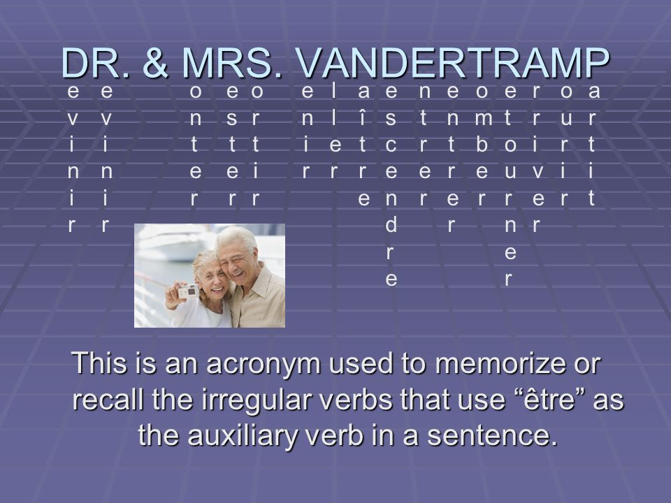 DR. & MRS. VANDERTRAMP This is an acronym used to memorize or recall the irregular verbs that use être as the auxiliary verb in a sentence. evinirevin