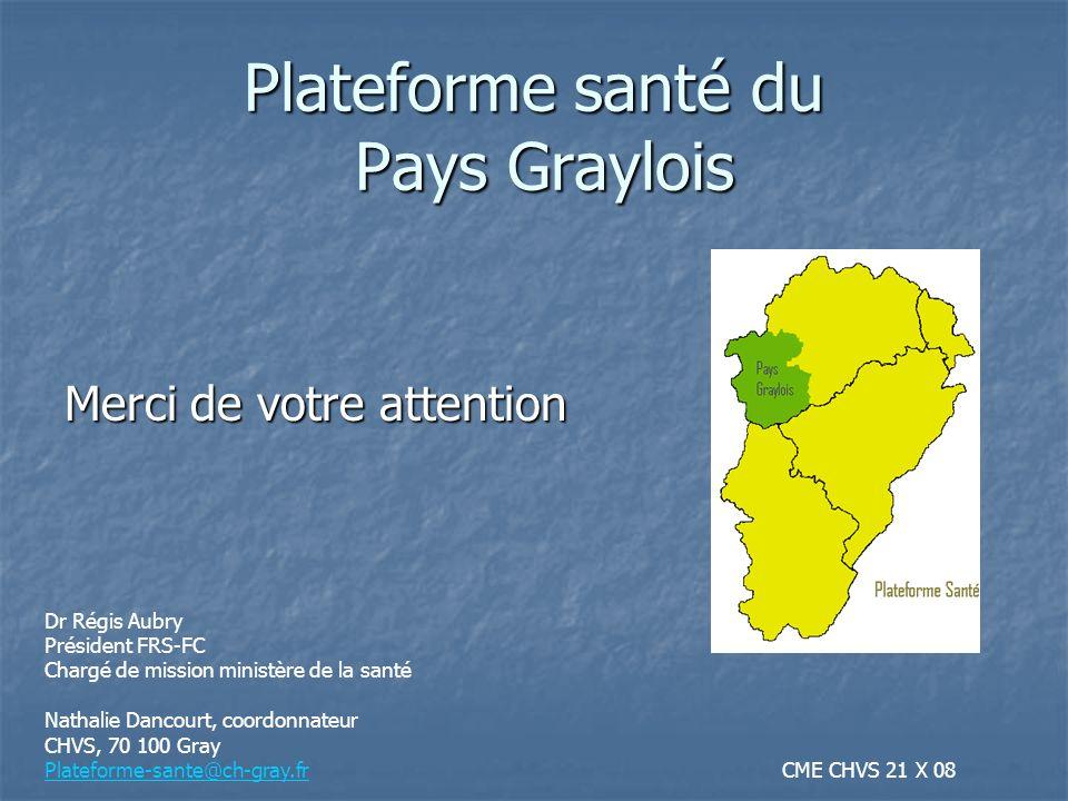 Merci de votre attention Plateforme santé du Pays Graylois Dr Régis Aubry Président FRS-FC Chargé de mission ministère de la santé Nathalie Dancourt,