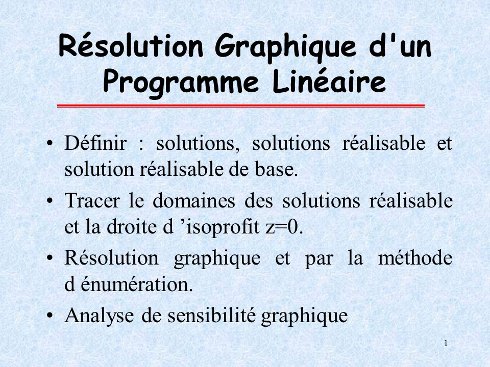 1 Résolution Graphique d'un Programme Linéaire Définir : solutions, solutions réalisable et solution réalisable de base. Tracer le domaines des soluti