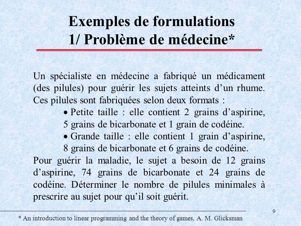 9 Exemples de formulations 1/ Problème de médecine* Un spécialiste en médecine a fabriqué un médicament (des pilules) pour guérir les sujets atteints