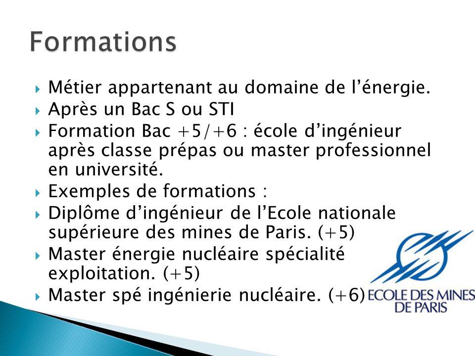 Métier appartenant au domaine de lénergie. Après un Bac S ou STI Formation Bac +5/+6 : école dingénieur après classe prépas ou master professionnel en
