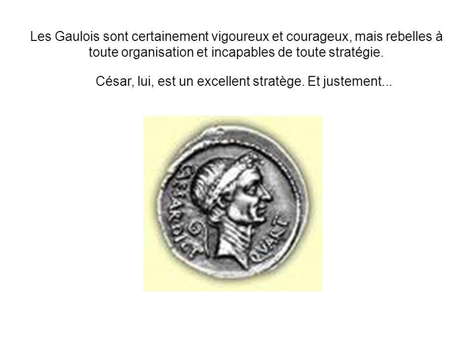Les Gaulois sont certainement vigoureux et courageux, mais rebelles à toute organisation et incapables de toute stratégie. César, lui, est un excellen