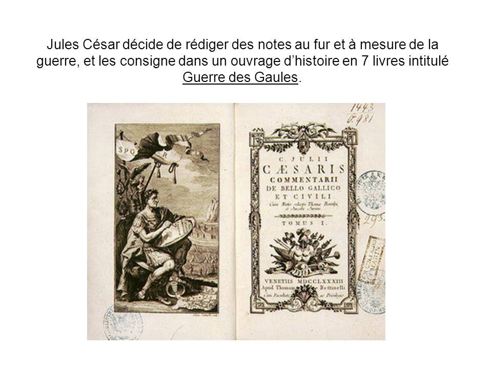 Jules César décide de rédiger des notes au fur et à mesure de la guerre, et les consigne dans un ouvrage dhistoire en 7 livres intitulé Guerre des Gau