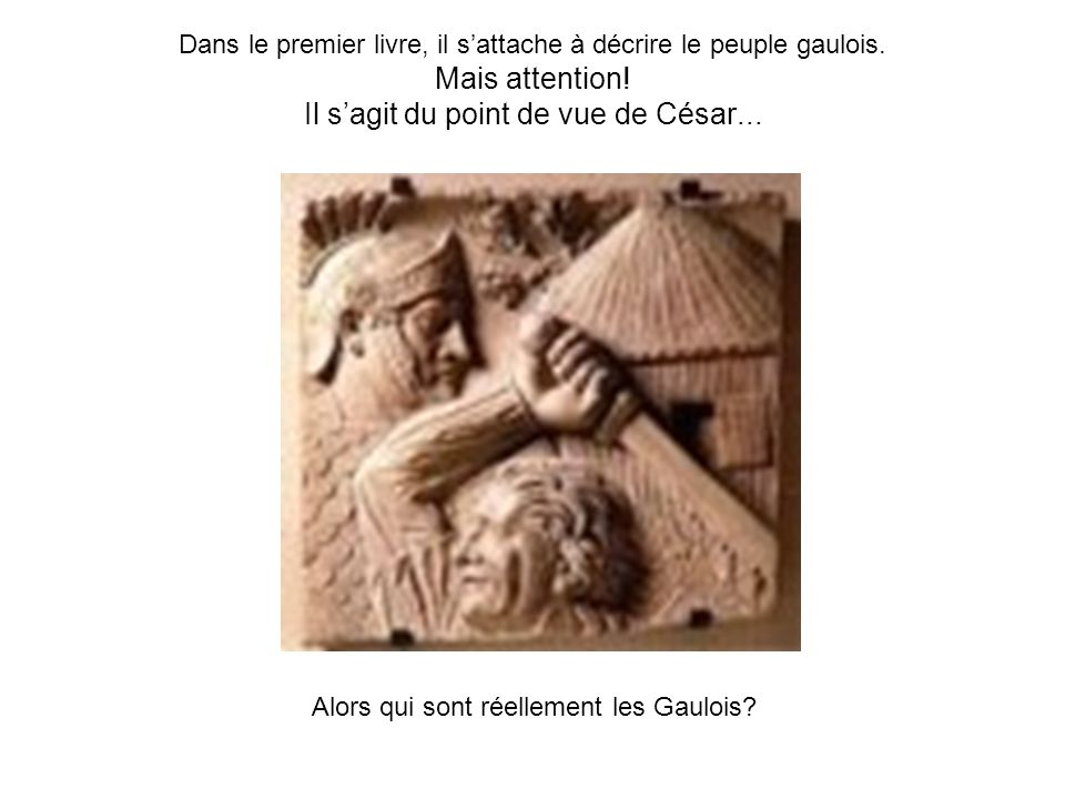 Dans le premier livre, il sattache à décrire le peuple gaulois. Mais attention! Il sagit du point de vue de César... Alors qui sont réellement les Gau